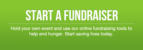 Start a Fundraiser - Hold your own event and use our online fundraising tools to help end hunger. Start saving lives today.
